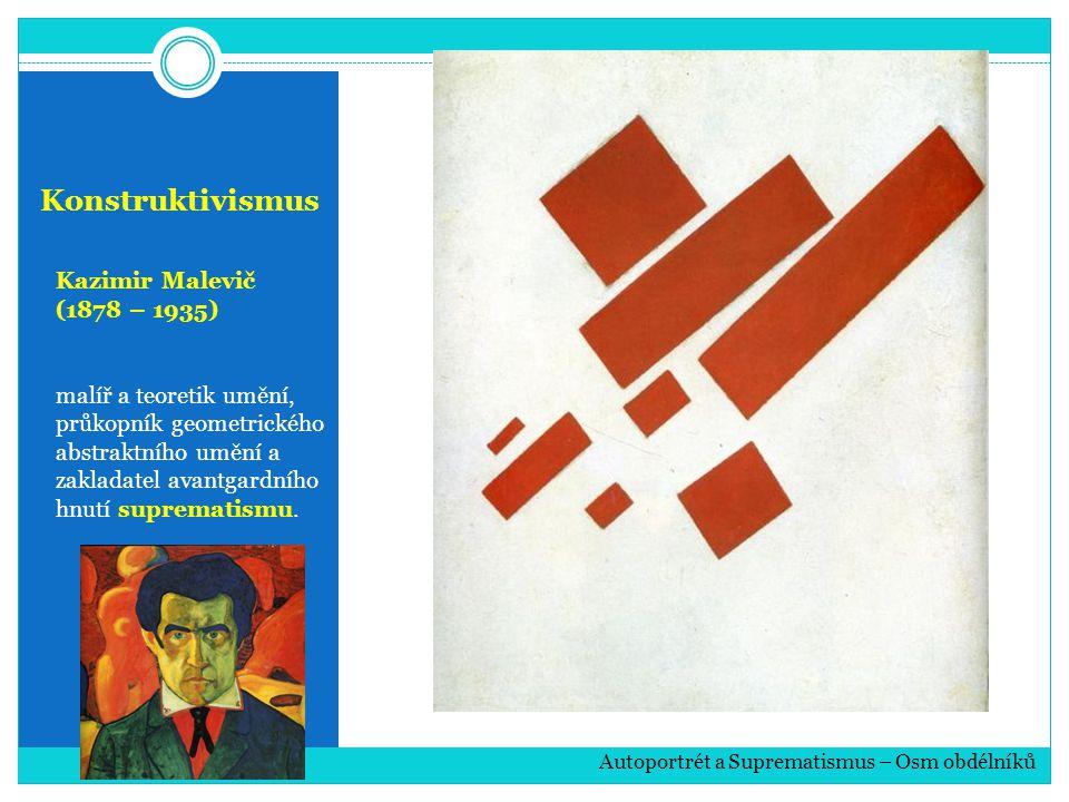 Konstruktivismus Kazimir Malevič (1878 – 1935) malíř a teoretik umění, průkopník geometrického abstraktního umění a zakladatel avantgardního hnutí suprematismu.