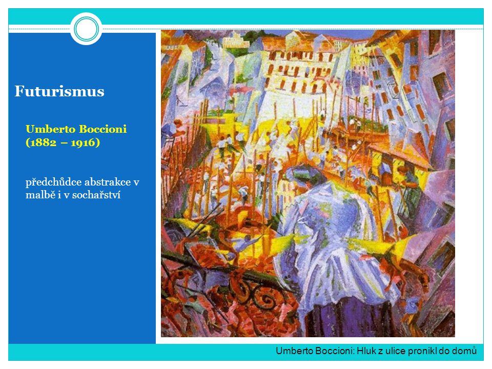 Futurismus Umberto Boccioni (1882 – 1916) předchůdce abstrakce v malbě i v sochařství Umberto Boccioni: Hluk z ulice pronikl do domů