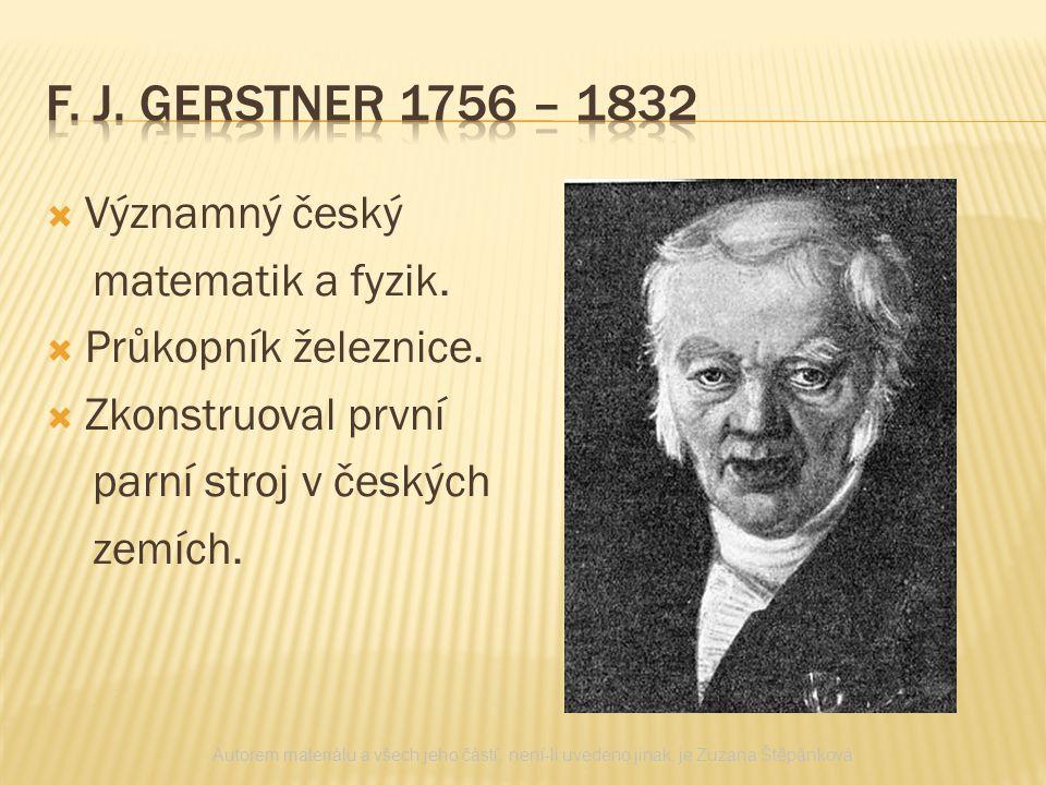  Významný český matematik a fyzik.  Průkopník železnice.  Zkonstruoval první parní stroj v českých zemích. Autorem materiálu a všech jeho částí, ne