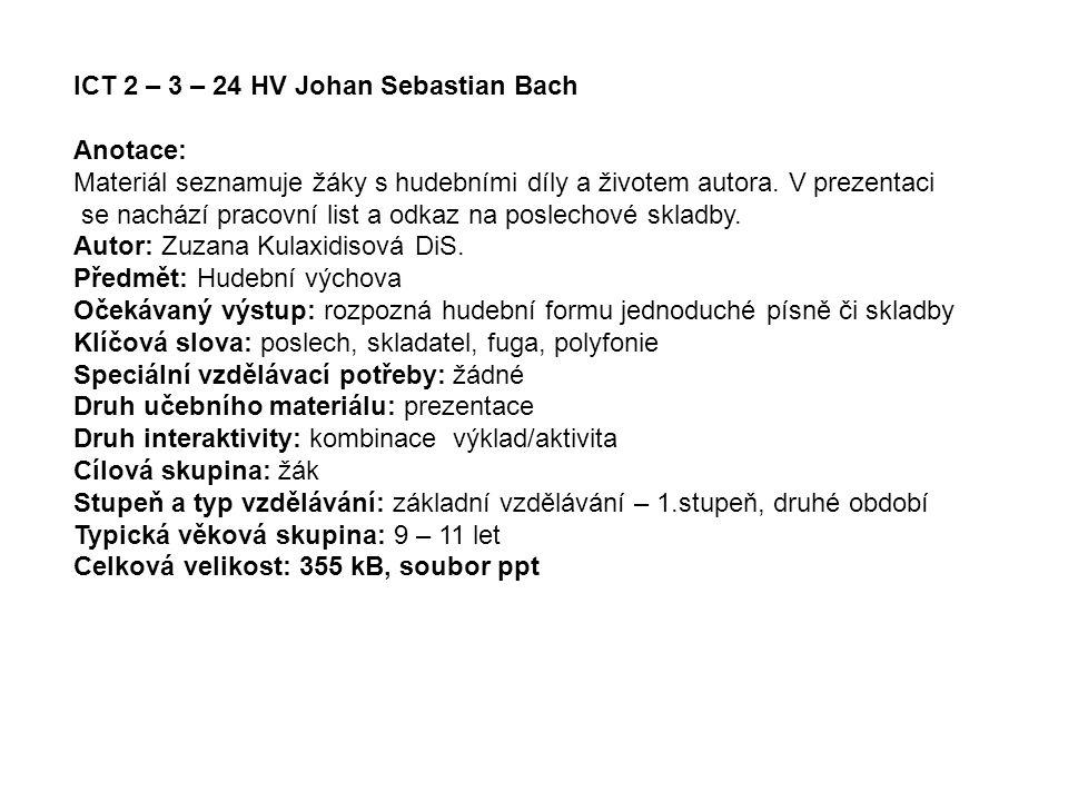 ICT 2 – 3 – 24 HV Johan Sebastian Bach Anotace: Materiál seznamuje žáky s hudebními díly a životem autora. V prezentaci se nachází pracovní list a odk