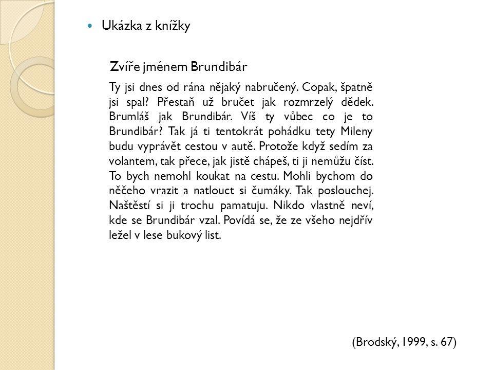 Ukázka z knížky Zvíře jménem Brundibár (Brodský, 1999, s. 67) Ty jsi dnes od rána nějaký nabručený. Copak, špatně jsi spal? Přestaň už bručet jak rozm