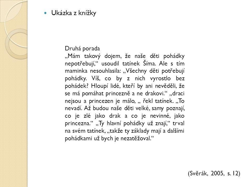 """Ukázka z knížky (Svěrák, 2005, s. 12) Druhá porada """"Mám takový dojem, že naše děti pohádky nepotřebují,"""" usoudil tatínek Šíma. Ale s tím maminka nesou"""