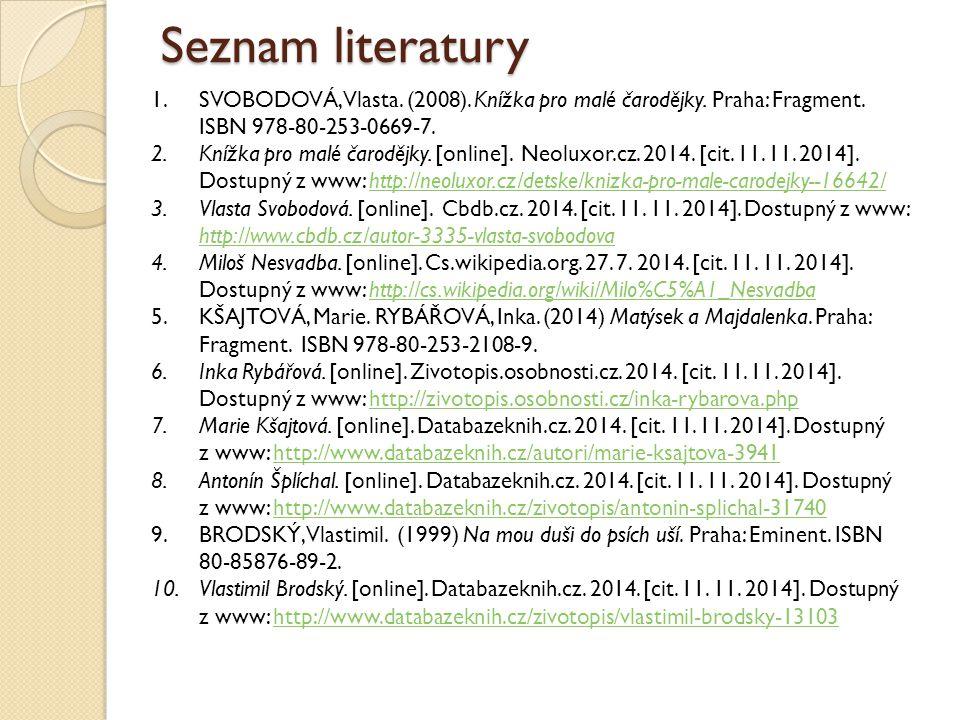 Seznam literatury 1.SVOBODOVÁ, Vlasta. (2008). Knížka pro malé čarodějky. Praha: Fragment. ISBN 978-80-253-0669-7. 2.Knížka pro malé čarodějky. [onlin