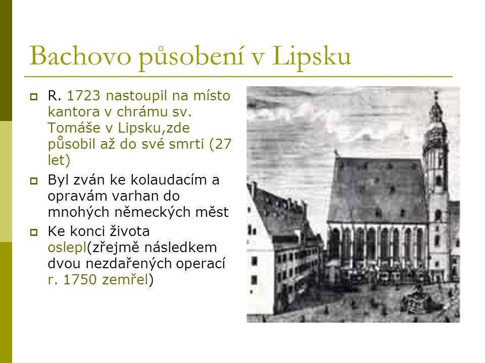Bachovo působení v Lipsku  R. 1723 nastoupil na místo kantora v chrámu sv. Tomáše v Lipsku,zde působil až do své smrti (27 let)  Byl zván ke kolauda