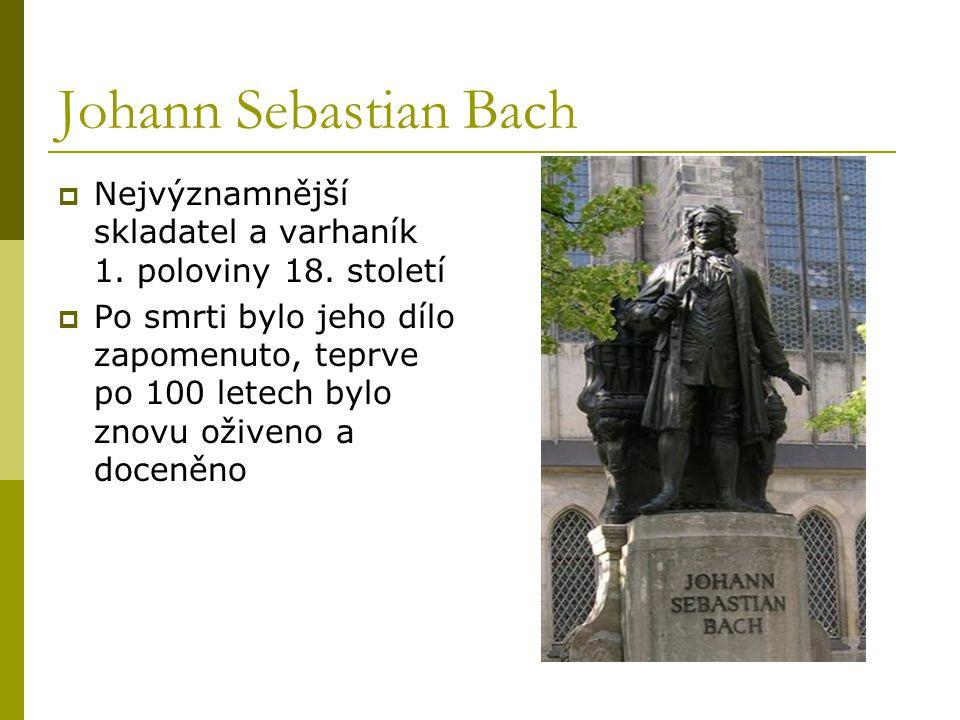 Johann Sebastian Bach  Nejvýznamnější skladatel a varhaník 1. poloviny 18. století  Po smrti bylo jeho dílo zapomenuto, teprve po 100 letech bylo zn