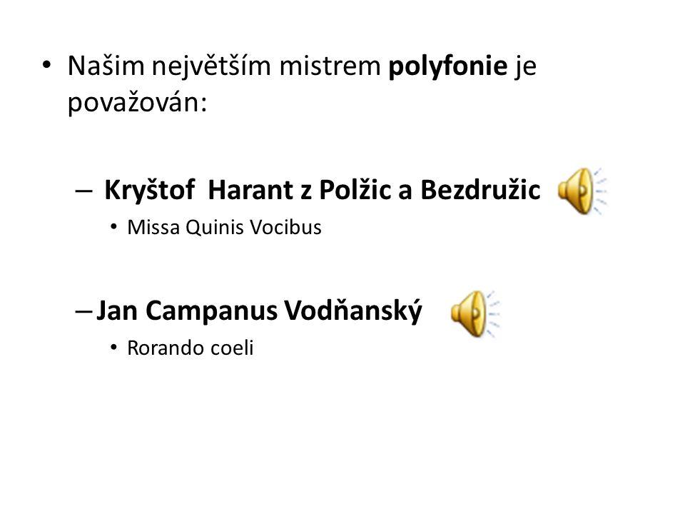 Našim největším mistrem polyfonie je považován: – Kryštof Harant z Polžic a Bezdružic Missa Quinis Vocibus – Jan Campanus Vodňanský Rorando coeli