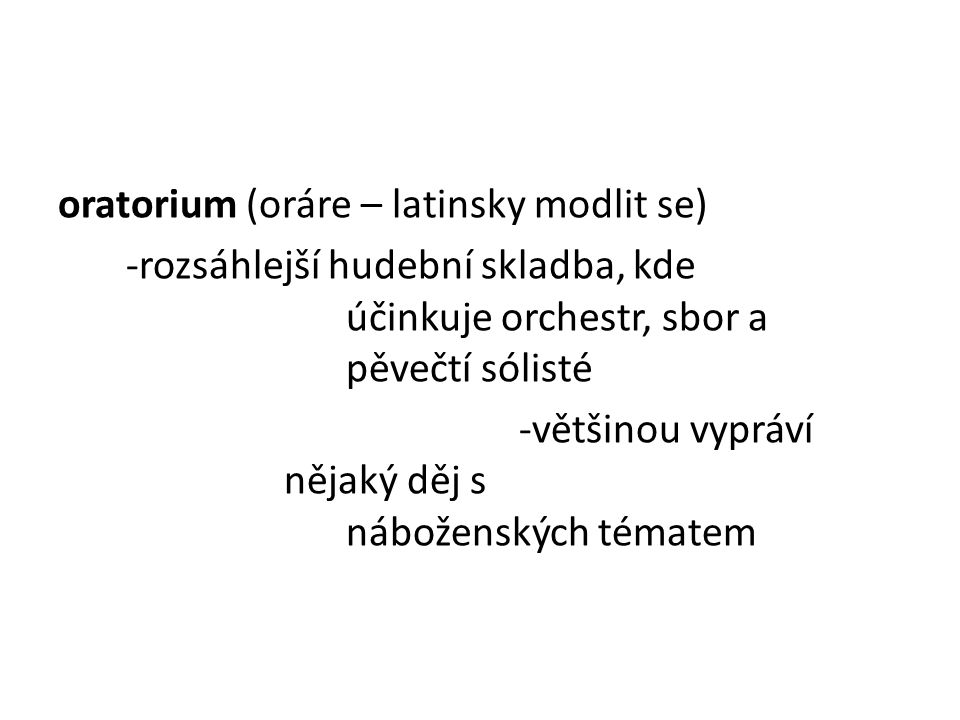 oratorium (oráre – latinsky modlit se) -rozsáhlejší hudební skladba, kde účinkuje orchestr, sbor a pěvečtí sólisté -většinou vypráví nějaký děj s nábo