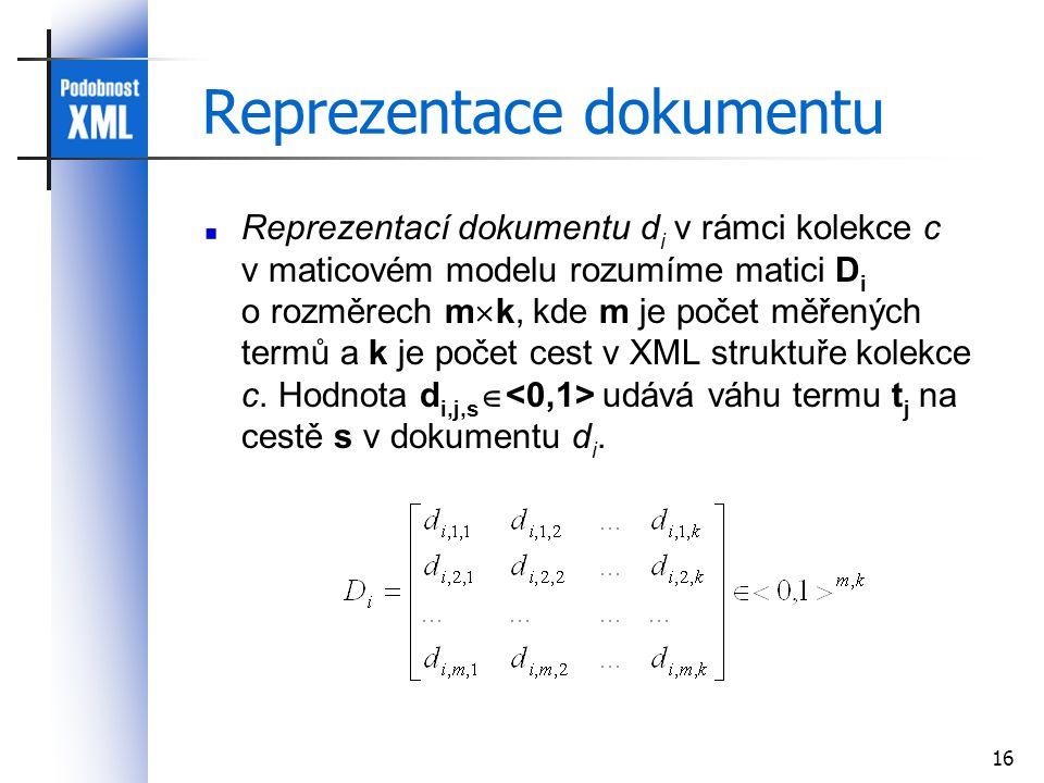 16 Reprezentace dokumentu Reprezentací dokumentu d i v rámci kolekce c v maticovém modelu rozumíme matici D i o rozměrech m  k, kde m je počet měřených termů a k je počet cest v XML struktuře kolekce c.