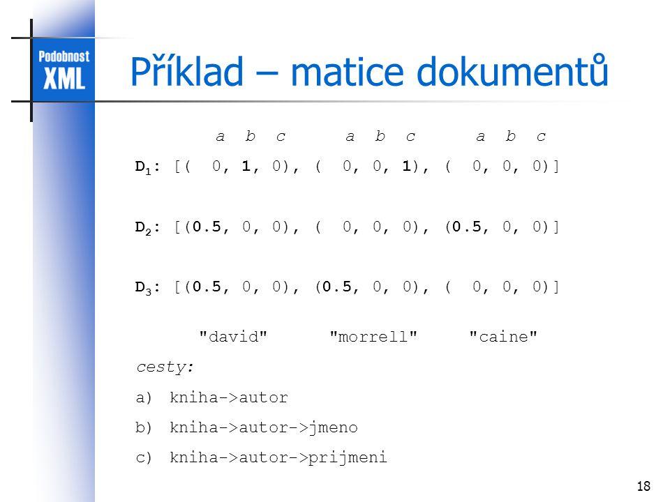 18 Příklad – matice dokumentů a b c a b c a b c D 1 : [( 0, 1, 0), ( 0, 0, 1), ( 0, 0, 0)] D 2 : [(0.5, 0, 0), ( 0, 0, 0), (0.5, 0, 0)] D 3 : [(0.5, 0, 0), (0.5, 0, 0), ( 0, 0, 0)] david morrell caine cesty: a)kniha->autor b)kniha->autor->jmeno c)kniha->autor->prijmeni