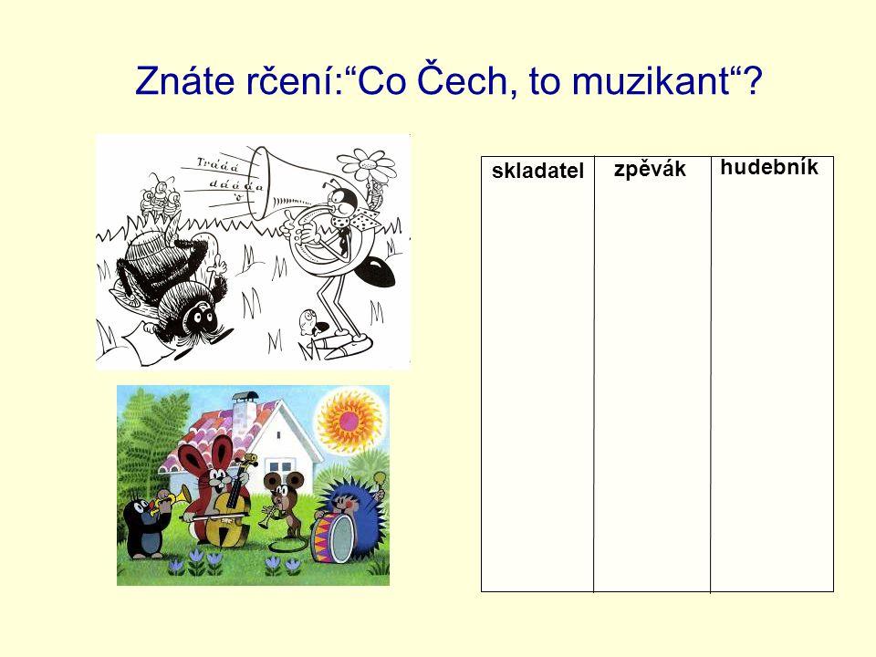 Znáte rčení: Co Čech, to muzikant ? skladatel zpěvák hudebník