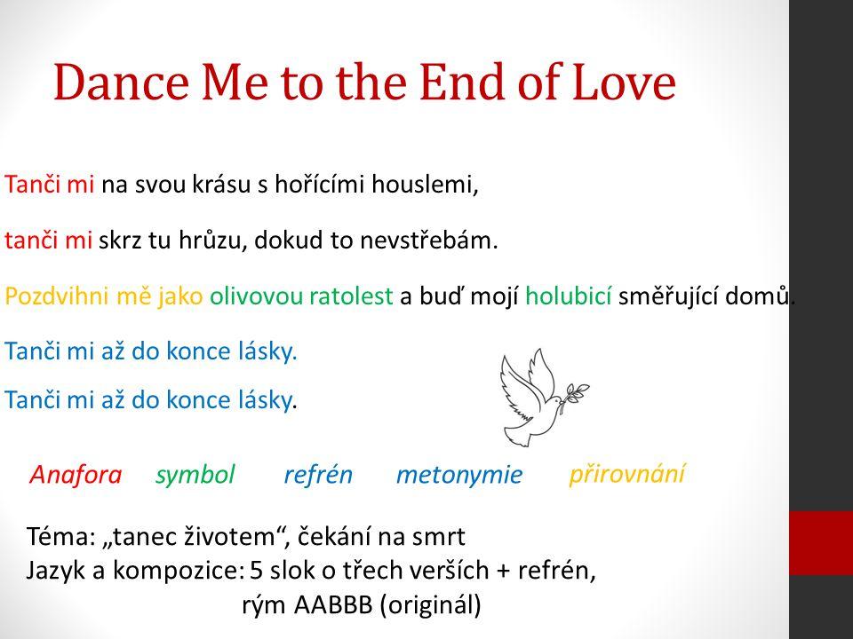 Dance Me to the End of Love Tanči mi na svou krásu s hořícími houslemi, tanči mi skrz tu hrůzu, dokud to nevstřebám. Pozdvihni mě jako olivovou ratole