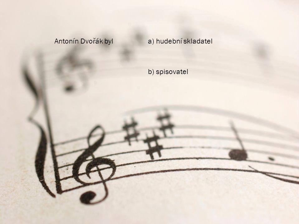Antonín Dvořák byla) hudební skladatel b) spisovatel