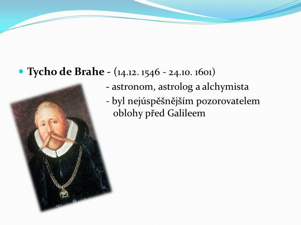 Tycho de Brahe - ( 14.12. 1546 - 24.10. 1601) - astronom, astrolog a alchymista - byl nejúspěšnějším pozorovatelem oblohy před Galileem