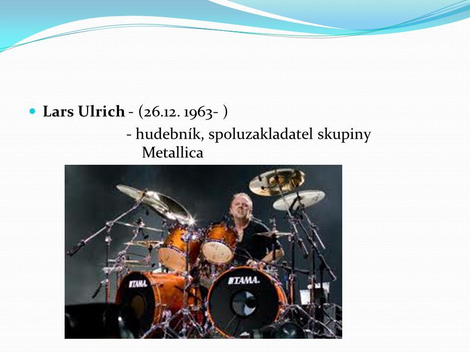 Lars Ulrich - (26.12. 1963- ) - hudebník, spoluzakladatel skupiny Metallica