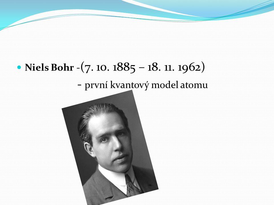 Niels Bohr - (7. 10. 1885 – 18. 11. 1962) - první kvantový model atomu