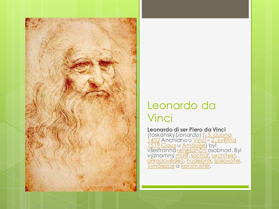 Leonardo da Vinci Leonardo di ser Piero da Vinci (toskánsky Lionardo) (15. dubna 1452 Anchiano u Vinci – 2. května 1519 Cloux u Amboise) byl všestrann