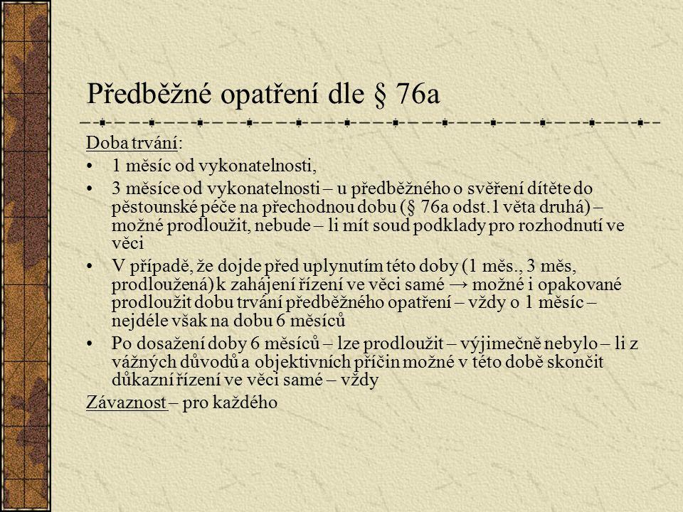 Předběžné opatření dle § 76a Doba trvání: 1 měsíc od vykonatelnosti, 3 měsíce od vykonatelnosti – u předběžného o svěření dítěte do pěstounské péče na přechodnou dobu (§ 76a odst.1 věta druhá) – možné prodloužit, nebude – li mít soud podklady pro rozhodnutí ve věci V případě, že dojde před uplynutím této doby (1 měs., 3 měs, prodloužená) k zahájení řízení ve věci samé → možné i opakované prodloužit dobu trvání předběžného opatření – vždy o 1 měsíc – nejdéle však na dobu 6 měsíců Po dosažení doby 6 měsíců – lze prodloužit – výjimečně nebylo – li z vážných důvodů a objektivních příčin možné v této době skončit důkazní řízení ve věci samé – vždy Závaznost – pro každého