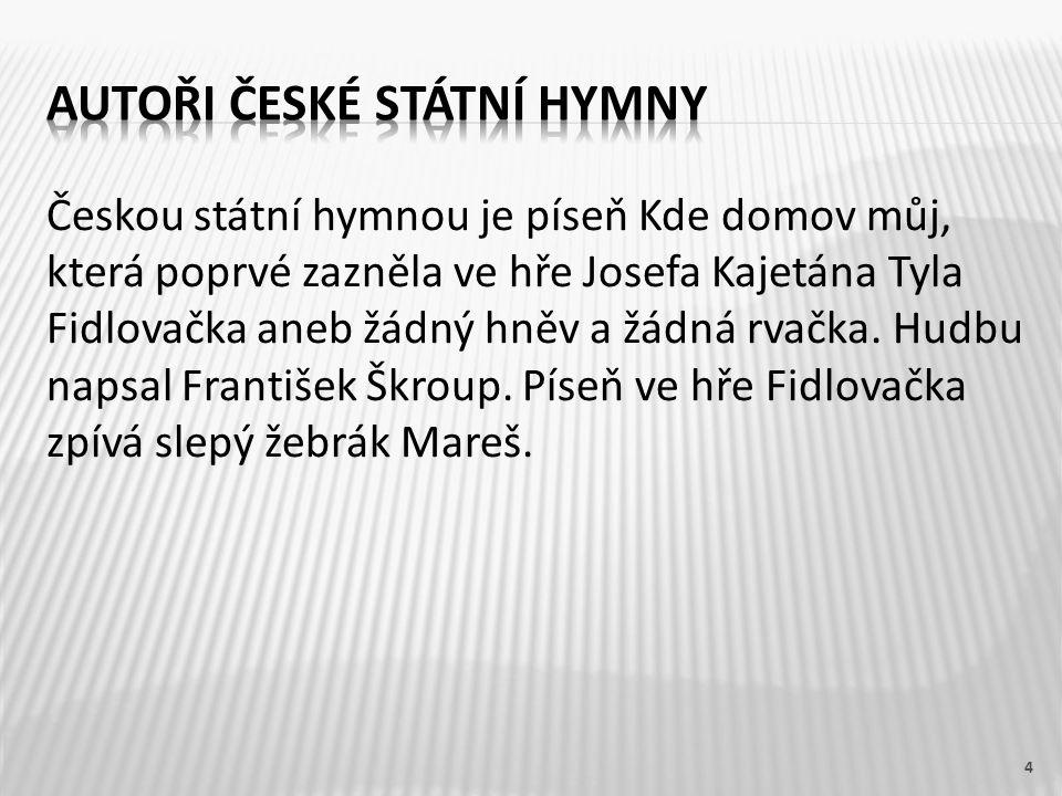Českou státní hymnou je píseň Kde domov můj, která poprvé zazněla ve hře Josefa Kajetána Tyla Fidlovačka aneb žádný hněv a žádná rvačka. Hudbu napsal