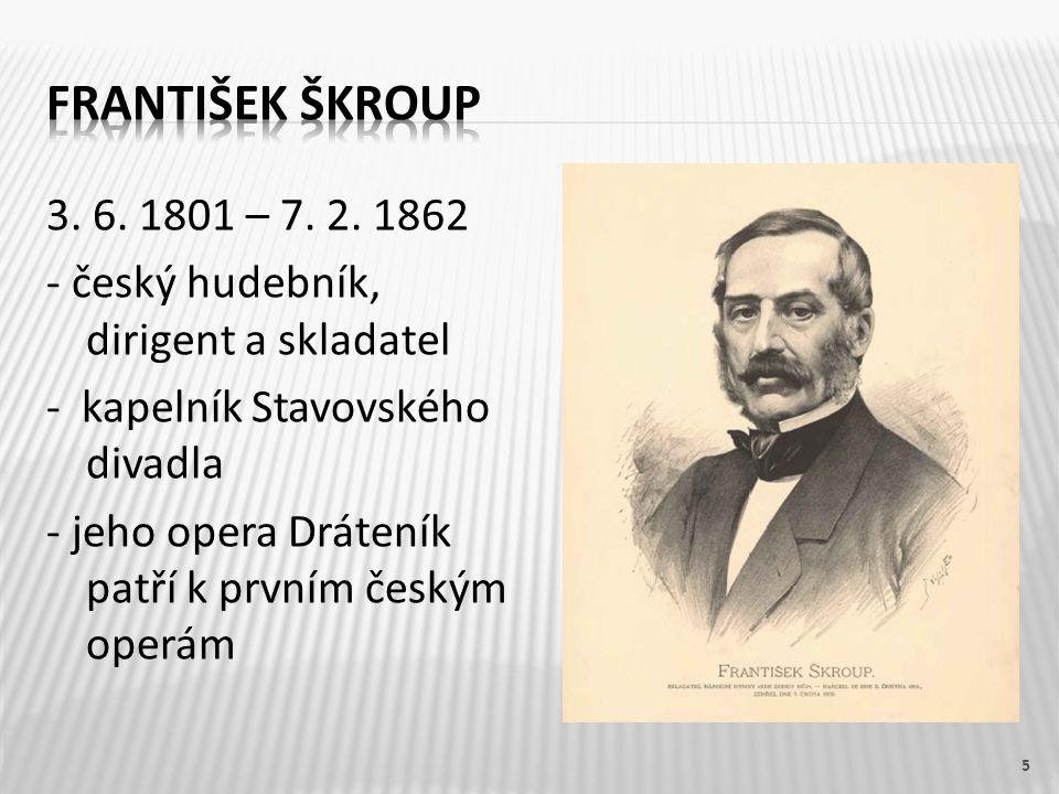 3. 6. 1801 – 7. 2. 1862 - český hudebník, dirigent a skladatel - kapelník Stavovského divadla - jeho opera Dráteník patří k prvním českým operám 5