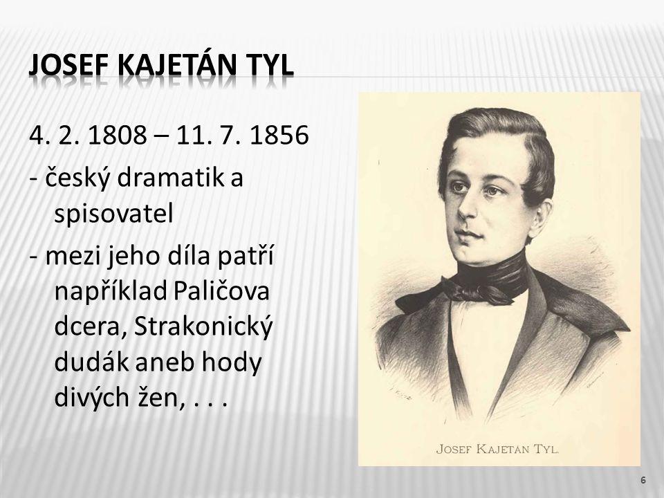 4. 2. 1808 – 11. 7. 1856 - český dramatik a spisovatel - mezi jeho díla patří například Paličova dcera, Strakonický dudák aneb hody divých žen,... 6