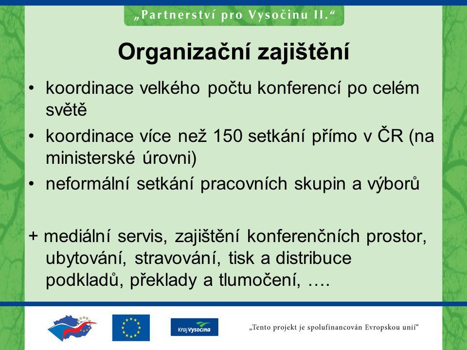Organizační zajištění koordinace velkého počtu konferencí po celém světě koordinace více než 150 setkání přímo v ČR (na ministerské úrovni) neformální setkání pracovních skupin a výborů + mediální servis, zajištění konferenčních prostor, ubytování, stravování, tisk a distribuce podkladů, překlady a tlumočení, ….