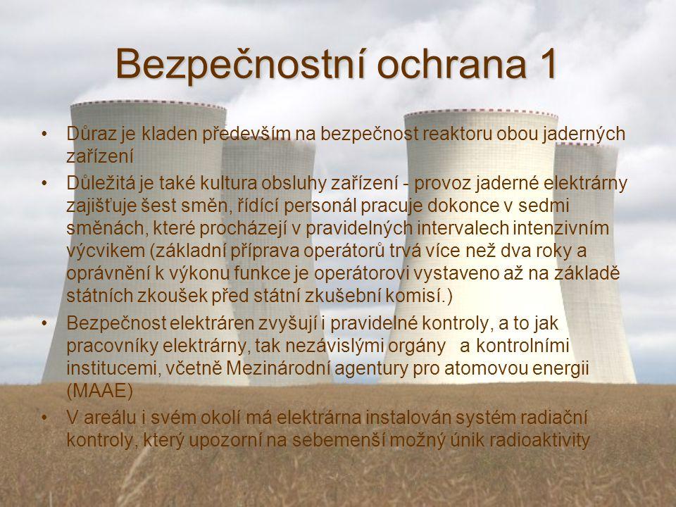 Bezpečnostní ochrana 1 Důraz je kladen především na bezpečnost reaktoru obou jaderných zařízení Důležitá je také kultura obsluhy zařízení - provoz jaderné elektrárny zajišťuje šest směn, řídící personál pracuje dokonce v sedmi směnách, které procházejí v pravidelných intervalech intenzivním výcvikem (základní příprava operátorů trvá více než dva roky a oprávnění k výkonu funkce je operátorovi vystaveno až na základě státních zkoušek před státní zkušební komisí.) Bezpečnost elektráren zvyšují i pravidelné kontroly, a to jak pracovníky elektrárny, tak nezávislými orgány a kontrolními institucemi, včetně Mezinárodní agentury pro atomovou energii (MAAE) V areálu i svém okolí má elektrárna instalován systém radiační kontroly, který upozorní na sebemenší možný únik radioaktivity
