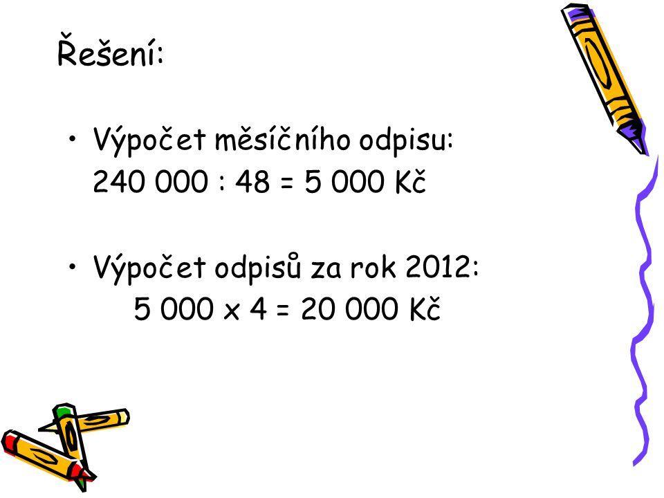 Řešení: Výpočet měsíčního odpisu: 240 000 : 48 = 5 000 Kč Výpočet odpisů za rok 2012: 5 000 x 4 = 20 000 Kč