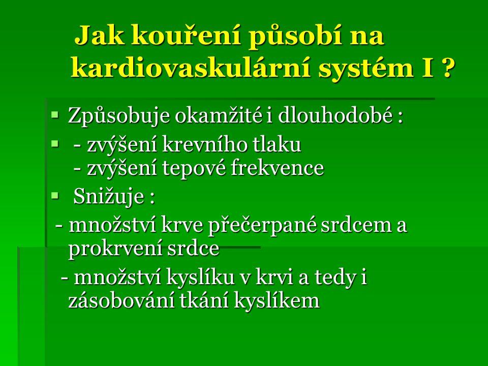 Jak kouření působí na kardiovaskulární systém I ? Jak kouření působí na kardiovaskulární systém I ?  Způsobuje okamžité i dlouhodobé :  - zvýšení kr