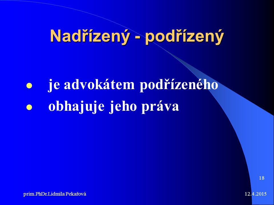 12.4.2015prim.PhDr.Lidmila Pekařová 18 Nadřízený - podřízený je advokátem podřízeného obhajuje jeho práva