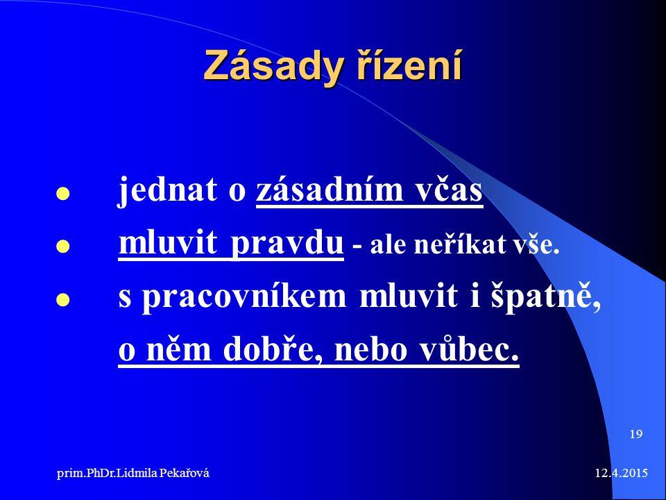 12.4.2015prim.PhDr.Lidmila Pekařová 19 Zásady řízení  jednat o zásadním včas  mluvit pravdu - ale neříkat vše.