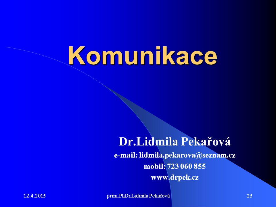 12.4.2015prim.PhDr.Lidmila Pekařová25 Komunikace Dr.Lidmila Pekařová e-mail: lidmila.pekarova@seznam.cz mobil: 723 060 855 www.drpek.cz