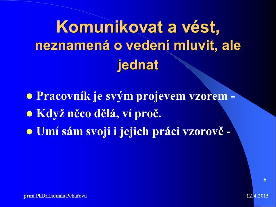 12.4.2015prim.PhDr.Lidmila Pekařová 6 Komunikovat a vést, neznamená o vedení mluvit, ale jednat Pracovník je svým projevem vzorem - Když něco dělá, ví proč.