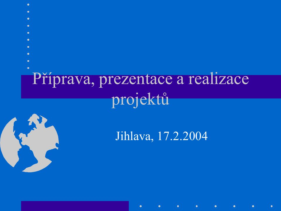 Příprava, prezentace a realizace projektů Jihlava, 17.2.2004