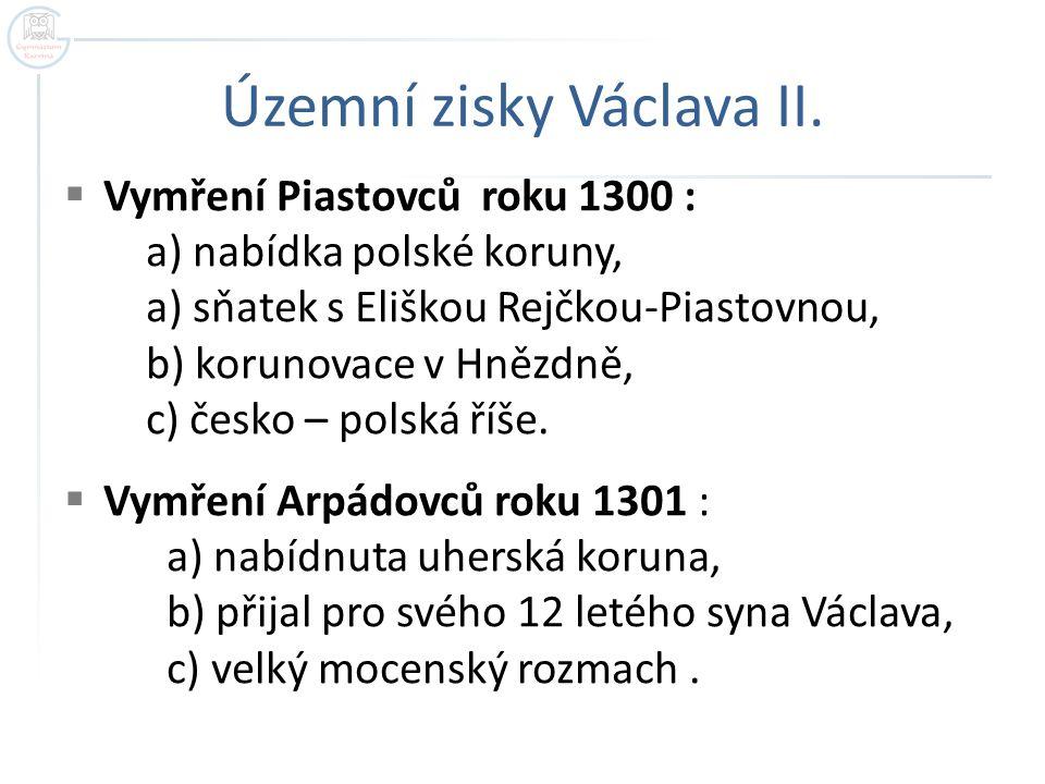 Územní zisky Václava II.  Vymření Piastovců roku 1300 : a) nabídka polské koruny, a) sňatek s Eliškou Rejčkou-Piastovnou, b) korunovace v Hnězdně, c)