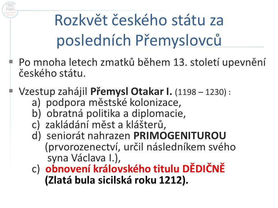 Rozkvět českého státu za posledních Přemyslovců  Po mnoha letech zmatků během 13. století upevnění českého státu.  Vzestup zahájil Přemysl Otakar I.