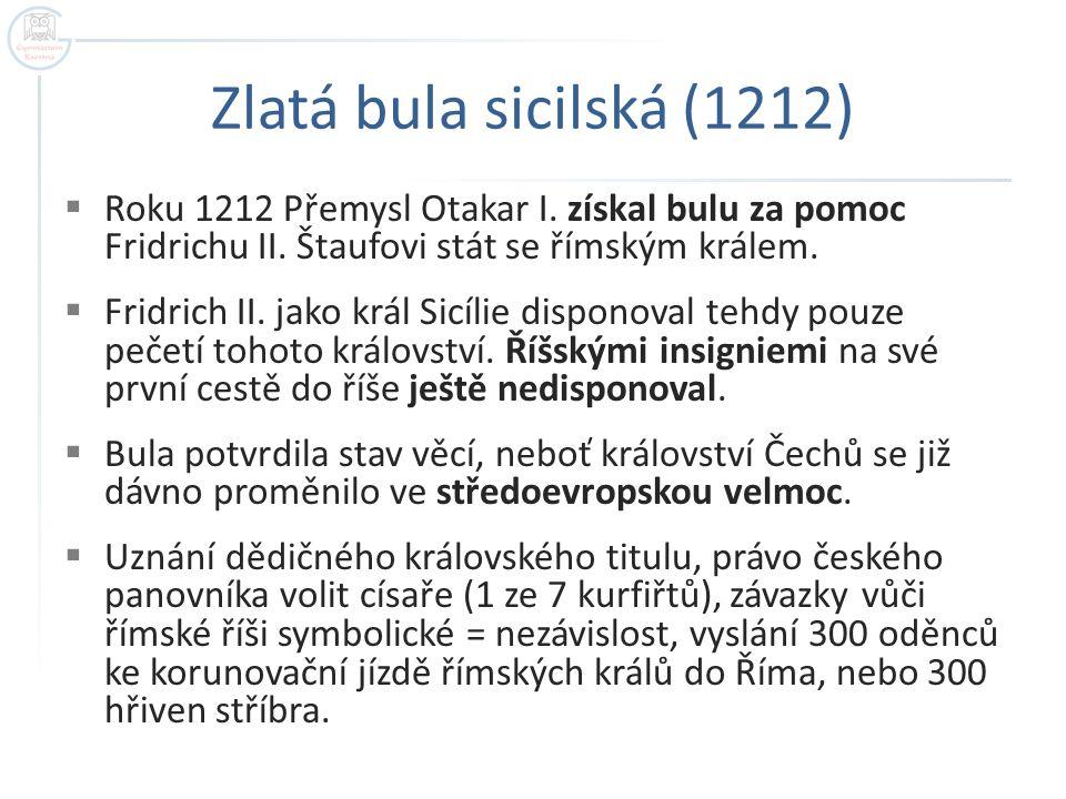 Zlatá bula sicilská (1212)  Roku 1212 Přemysl Otakar I. získal bulu za pomoc Fridrichu II. Štaufovi stát se římským králem.  Fridrich II. jako král