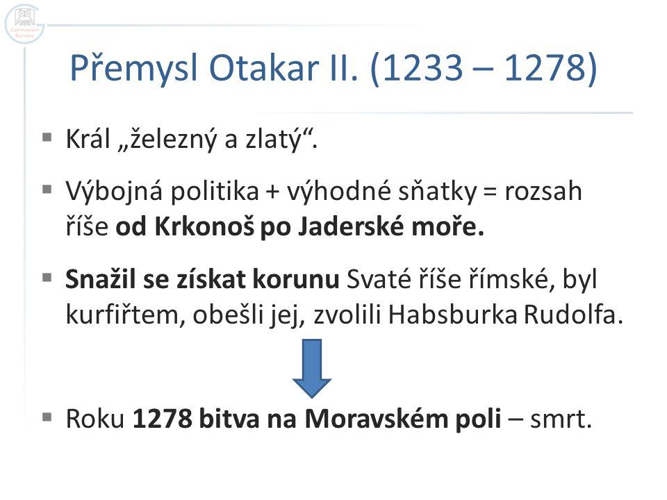 """Přemysl Otakar II. (1233 – 1278)  Král """"železný a zlatý"""".  Výbojná politika + výhodné sňatky = rozsah říše od Krkonoš po Jaderské moře.  Snažil se"""