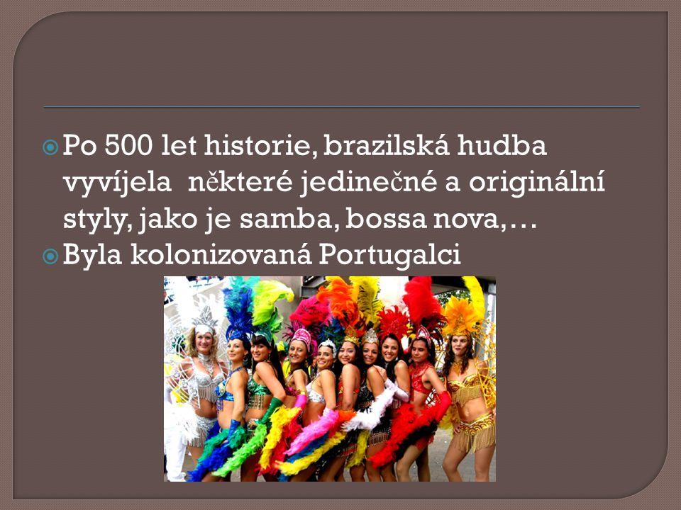  Po 500 let historie, brazilská hudba vyvíjela n ě které jedine č né a originální styly, jako je samba, bossa nova,…  Byla kolonizovaná Portugalci
