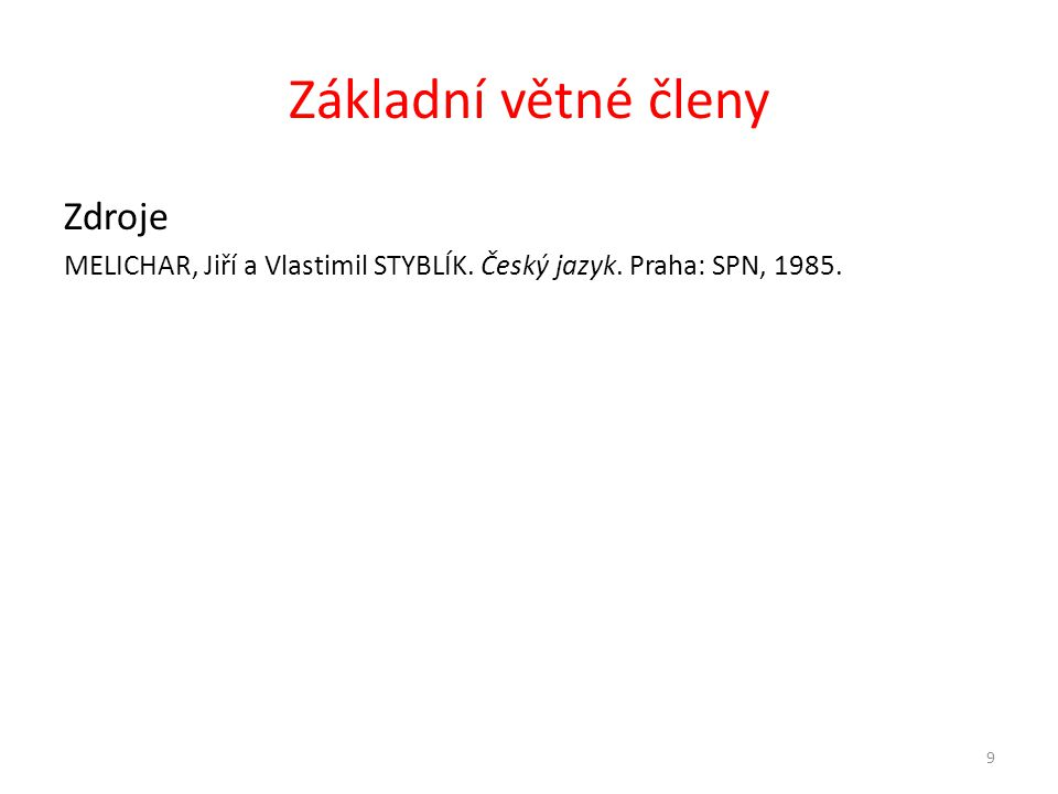 Základní větné členy Zdroje MELICHAR, Jiří a Vlastimil STYBLÍK. Český jazyk. Praha: SPN, 1985. 9