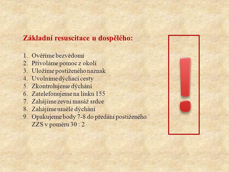 Základní resuscitace u dospělého: 1.Ověříme bezvědomí 2.Přivoláme pomoc z okolí 3.Uložíme postiženého naznak 4.Uvolníme dýchací cesty 5.Zkontrolujeme dýchání 6.Zatelefonujeme na linku 155 7.Zahájíme zevní masáž srdce 8.Zahájíme umělé dýchání 9.Opakujeme body 7-8 do předání postiženého ZZS v poměru 30 : 2