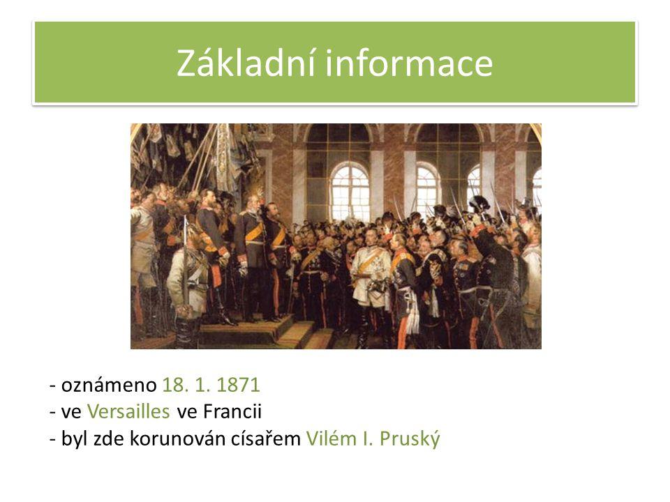 Základní informace - oznámeno 18. 1. 1871 - ve Versailles ve Francii - byl zde korunován císařem Vilém I. Pruský