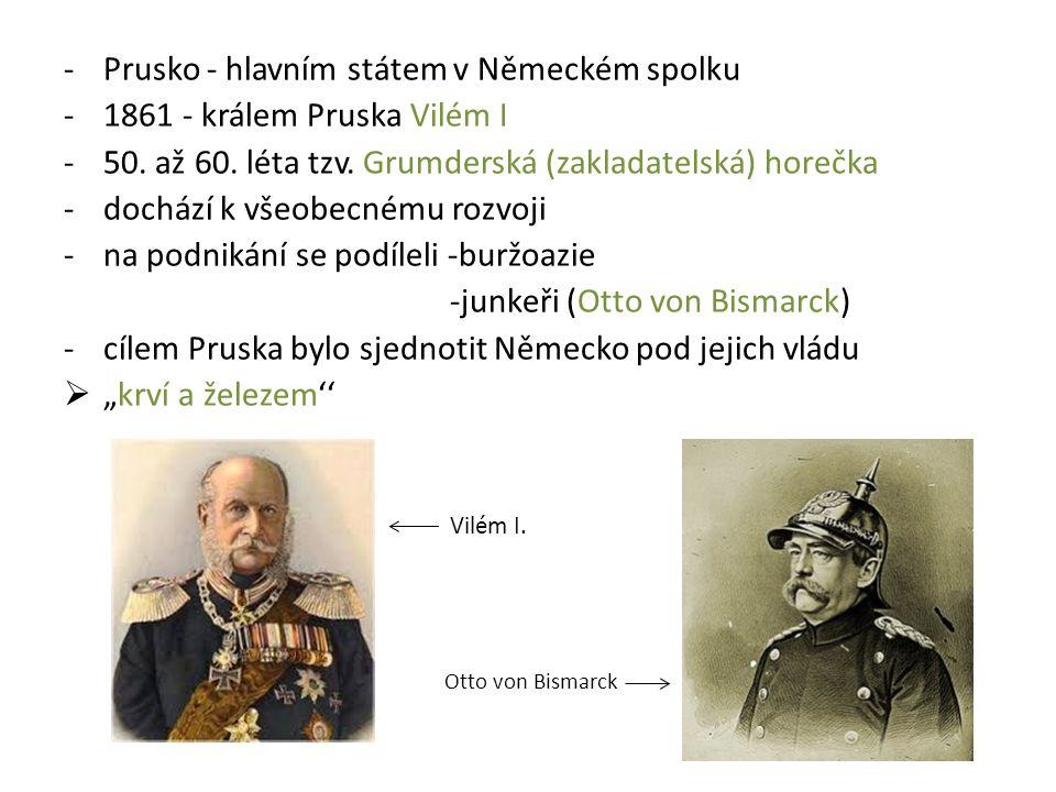 -Prusko - hlavním státem v Německém spolku -1861 - králem Pruska Vilém I -50. až 60. léta tzv. Grumderská (zakladatelská) horečka -dochází k všeobecné