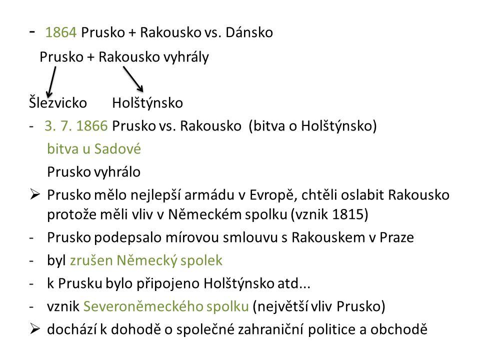- 1864 Prusko + Rakousko vs. Dánsko Prusko + Rakousko vyhrály Šlezvicko Holštýnsko - 3. 7. 1866 Prusko vs. Rakousko (bitva o Holštýnsko) bitva u Sadov