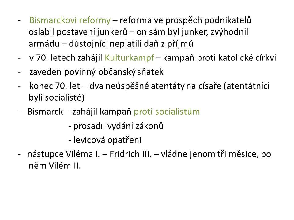 - Bismarckovi reformy – reforma ve prospěch podnikatelů oslabil postavení junkerů – on sám byl junker, zvýhodnil armádu – důstojníci neplatili daň z p
