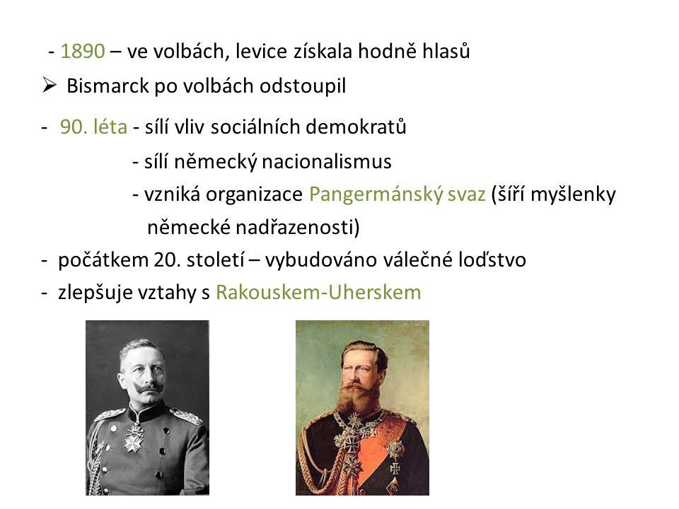 - 1890 – ve volbách, levice získala hodně hlasů  Bismarck po volbách odstoupil - 90. léta - sílí vliv sociálních demokratů - sílí německý nacionalism