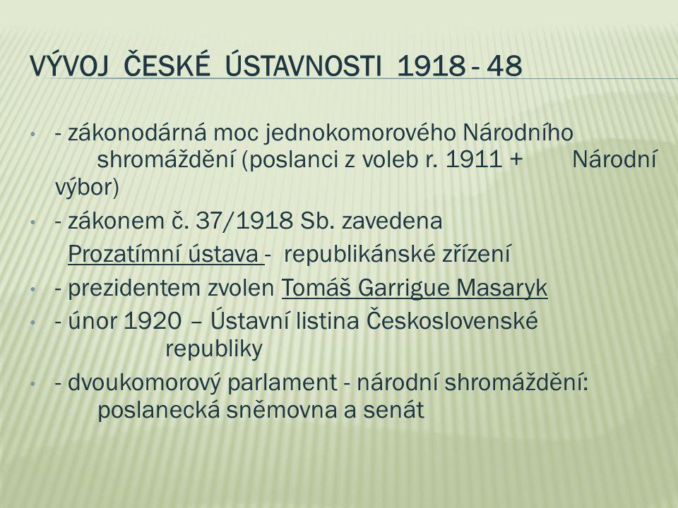 VÝVOJ ČESKÉ ÚSTAVNOSTI 1918 - 48 - zákonodárná moc jednokomorového Národního shromáždění (poslanci z voleb r. 1911 + Národní výbor) - zákonem č. 37/19