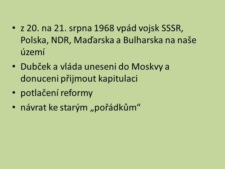 z 20. na 21. srpna 1968 vpád vojsk SSSR, Polska, NDR, Maďarska a Bulharska na naše území Dubček a vláda uneseni do Moskvy a donuceni přijmout kapitula