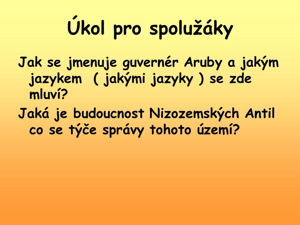 Úkol pro spolužáky Jak se jmenuje guvernér Aruby a jakým jazykem ( jakými jazyky ) se zde mluví? Jaká je budoucnost Nizozemských Antil co se týče sprá
