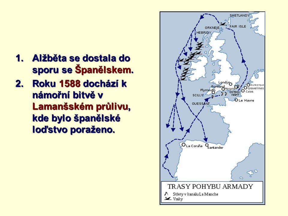 1.Alžběta se dostala do sporu se Španělskem. 2.Roku 1588 dochází k námořní bitvě v Lamanšském průlivu, kde bylo španělské loďstvo poraženo.