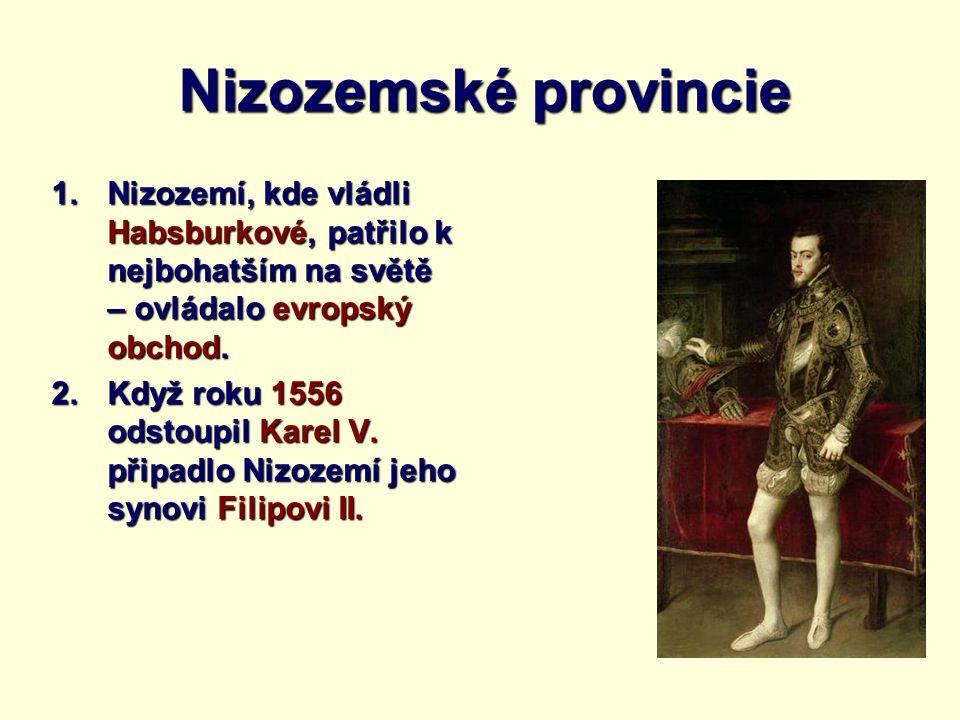 Nizozemské provincie 1.Nizozemí, kde vládli Habsburkové, patřilo k nejbohatším na světě – ovládalo evropský obchod. 2.Když roku 1556 odstoupil Karel V